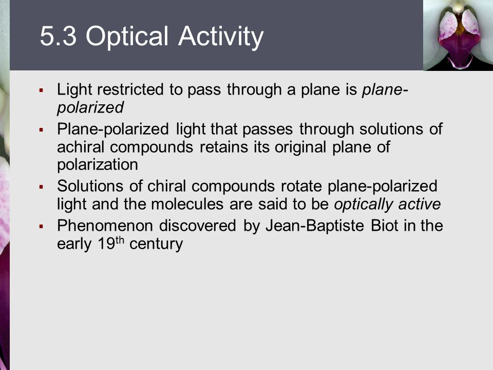  Light restricted to pass through a plane is plane- polarized  Plane-polarized light that passes through solutions of achiral compounds retains its original plane of polarization  Solutions of chiral compounds rotate plane-polarized light and the molecules are said to be optically active  Phenomenon discovered by Jean-Baptiste Biot in the early 19 th century 5.3 Optical Activity