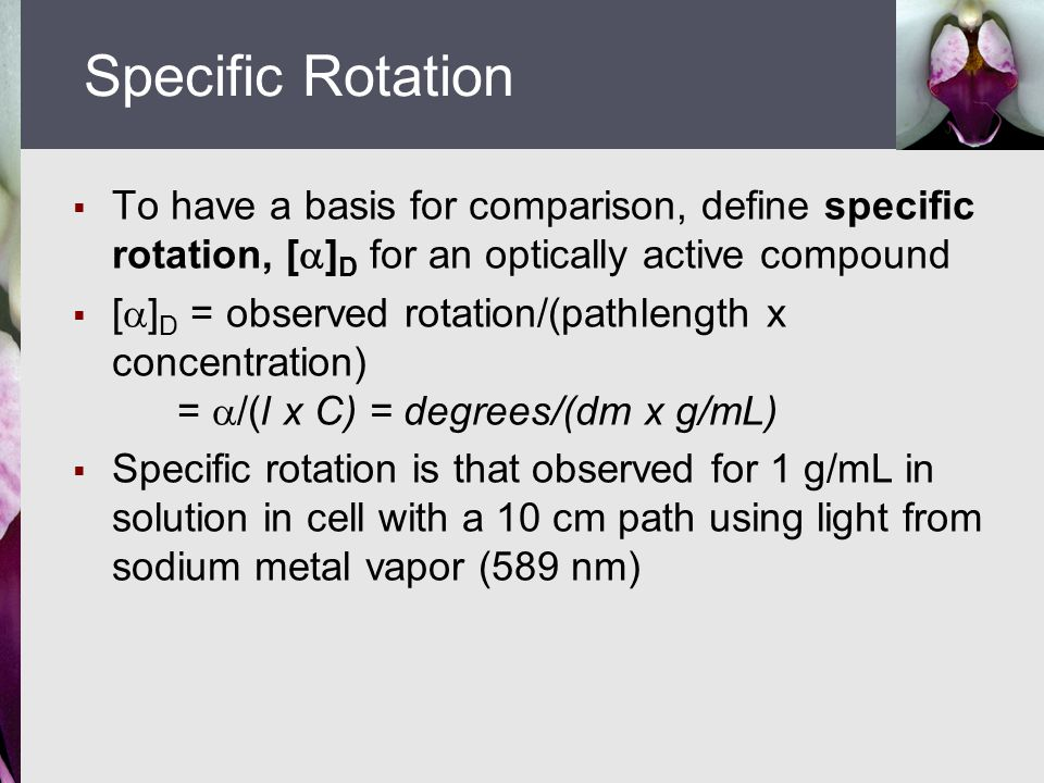  To have a basis for comparison, define specific rotation, [  ] D for an optically active compound  [  ] D = observed rotation/(pathlength x concentration) =  /(l x C) = degrees/(dm x g/mL)  Specific rotation is that observed for 1 g/mL in solution in cell with a 10 cm path using light from sodium metal vapor (589 nm) Specific Rotation