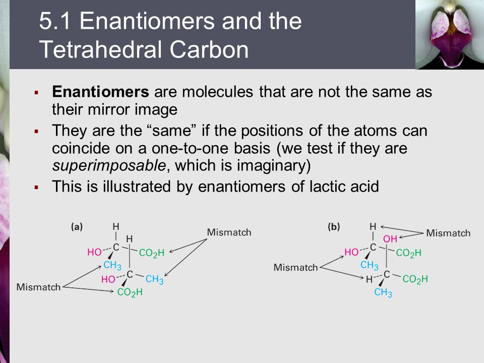  Enantiomers are molecules that are not the same as their mirror image  They are the same if the positions of the atoms can coincide on a one-to-one basis (we test if they are superimposable, which is imaginary)  This is illustrated by enantiomers of lactic acid 5.1 Enantiomers and the Tetrahedral Carbon