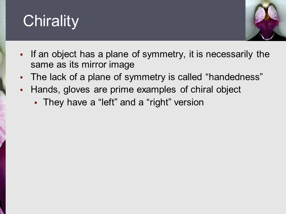  If an object has a plane of symmetry, it is necessarily the same as its mirror image  The lack of a plane of symmetry is called handedness  Hands, gloves are prime examples of chiral object  They have a left and a right version Chirality