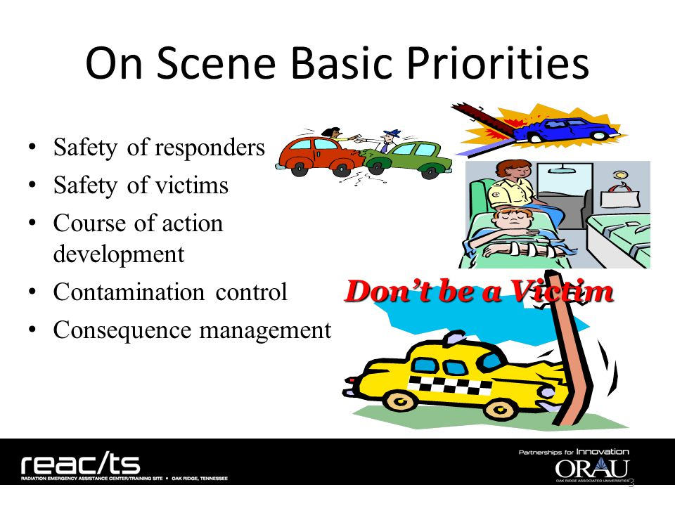 On Scene Basic Priorities Safety of responders Safety of victims Course of action development Contamination control Consequence management 3 Don't be a Victim