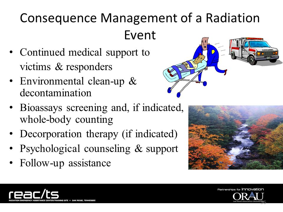 Consequence Management of a Radiation Event Continued medical support to victims & responders Environmental clean-up & decontamination Bioassays screening and, if indicated, whole-body counting Decorporation therapy (if indicated) Psychological counseling & support Follow-up assistance 36