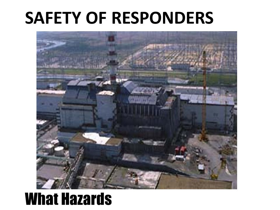 SAFETY OF RESPONDERS What Hazards