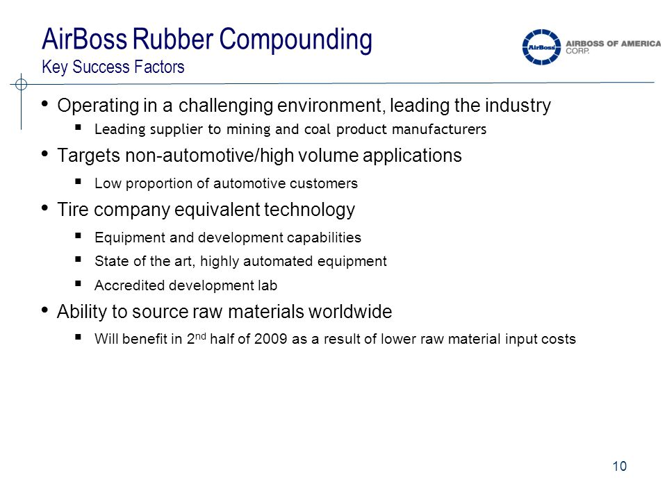 10 AirBoss Rubber Compounding Key Success Factors Operating in a challenging environment, leading the industry  Leading supplier to mining and coal product manufacturers Targets non-automotive/high volume applications  Low proportion of automotive customers Tire company equivalent technology  Equipment and development capabilities  State of the art, highly automated equipment  Accredited development lab Ability to source raw materials worldwide  Will benefit in 2 nd half of 2009 as a result of lower raw material input costs