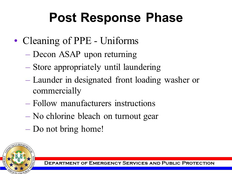 Department of Emergency Services and Public Protection Post Response Phase Cleaning of PPE - Uniforms –Decon ASAP upon returning –Store appropriately