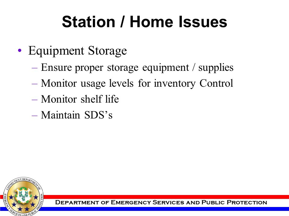 Department of Emergency Services and Public Protection Station / Home Issues Equipment Storage –Ensure proper storage equipment / supplies –Monitor us