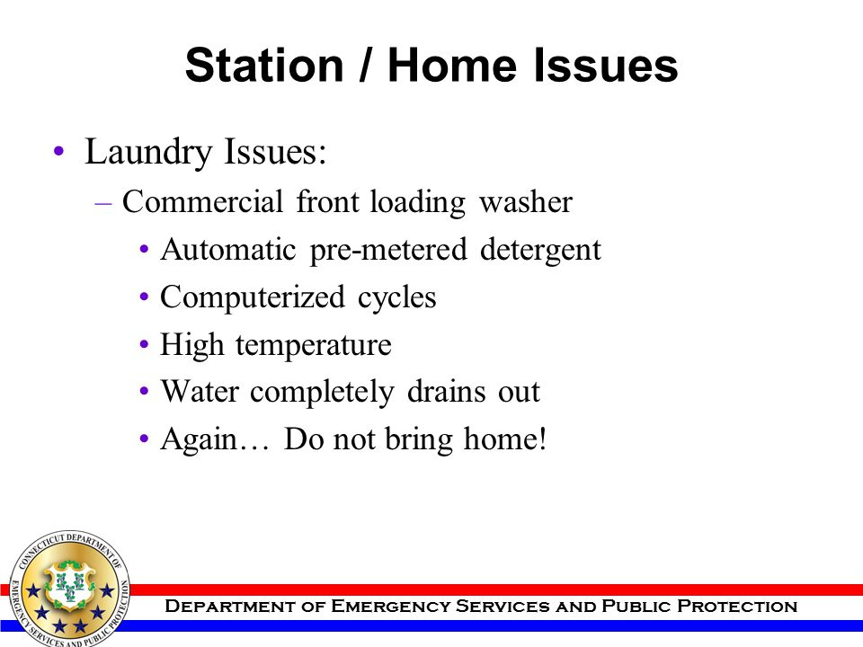 Department of Emergency Services and Public Protection Station / Home Issues Laundry Issues: –Commercial front loading washer Automatic pre-metered de