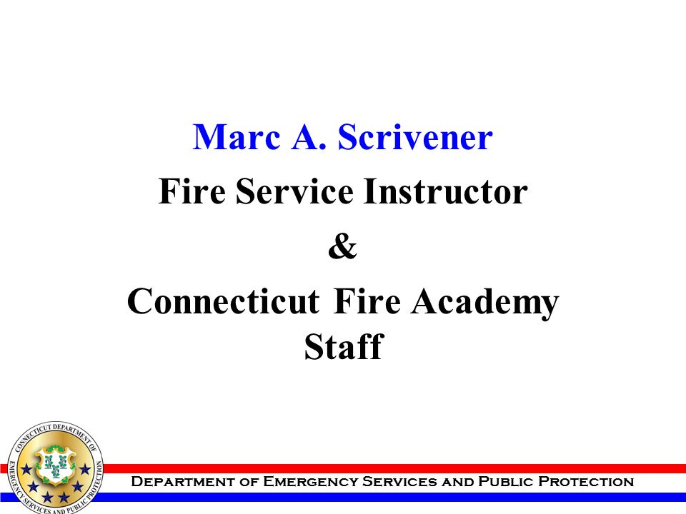 Department of Emergency Services and Public Protection Marc A. Scrivener Fire Service Instructor & Connecticut Fire Academy Staff