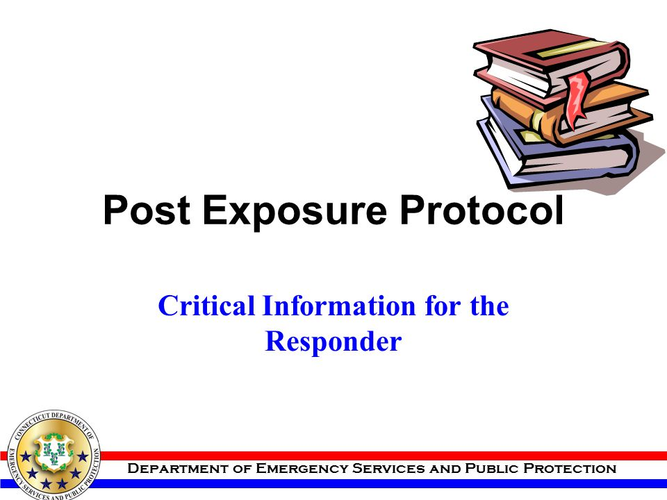 Department of Emergency Services and Public Protection Post Exposure Protocol Critical Information for the Responder