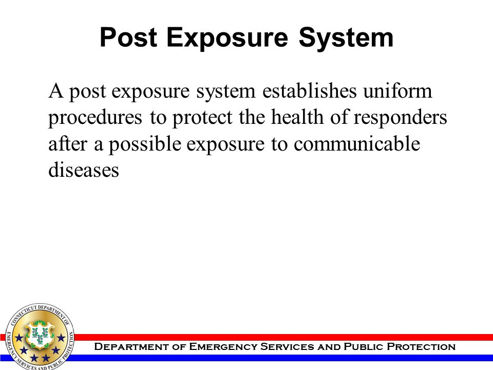Department of Emergency Services and Public Protection Post Exposure System A post exposure system establishes uniform procedures to protect the healt