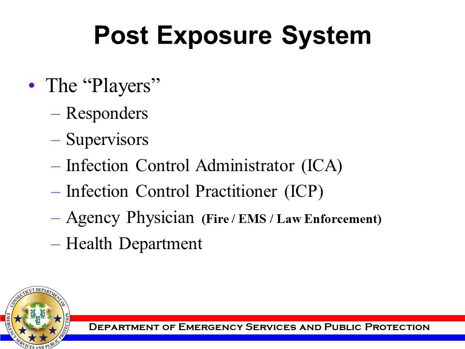 """Department of Emergency Services and Public Protection Post Exposure System The """"Players"""" –Responders –Supervisors –Infection Control Administrator (I"""