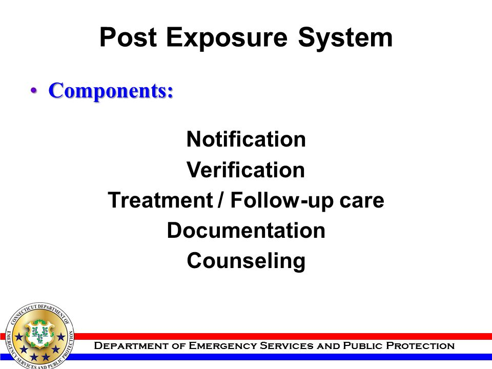 Department of Emergency Services and Public Protection Post Exposure System Components:Components: Notification Verification Treatment / Follow-up car