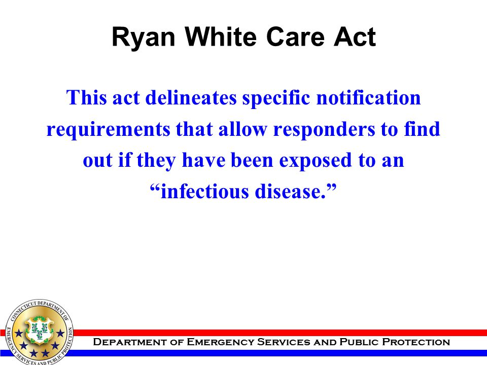 Department of Emergency Services and Public Protection Ryan White Care Act This act delineates specific notification requirements that allow responder