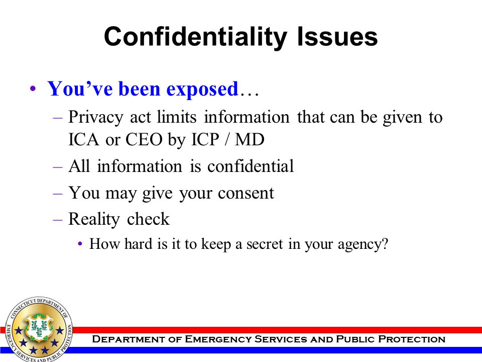 Department of Emergency Services and Public Protection Confidentiality Issues You've been exposed… –Privacy act limits information that can be given t