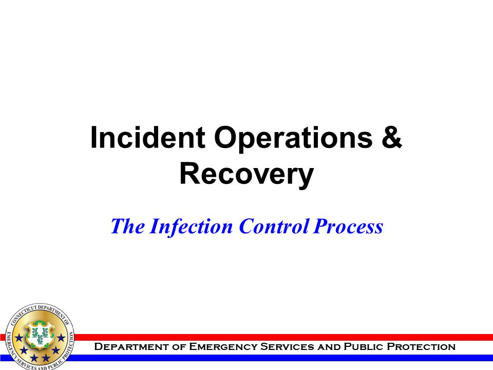 Department of Emergency Services and Public Protection Incident Operations & Recovery The Infection Control Process