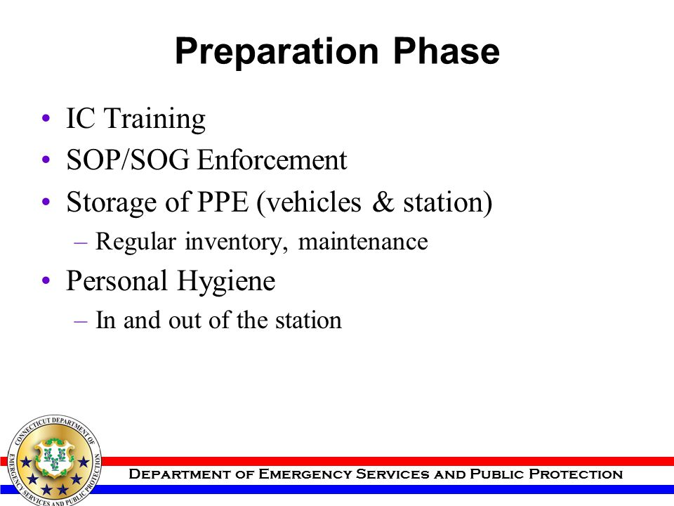 Department of Emergency Services and Public Protection Preparation Phase IC Training SOP/SOG Enforcement Storage of PPE (vehicles & station) –Regular