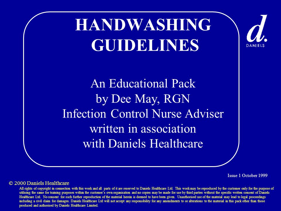 HANDWASHING GUIDELINES An Educational Pack by Dee May, RGN Infection Control Nurse Adviser written in association with Daniels Healthcare © 2000 Daniels Healthcare All rights of copyright in connection with this work and all parts of it are reserved to Daniels Healthcare Ltd.