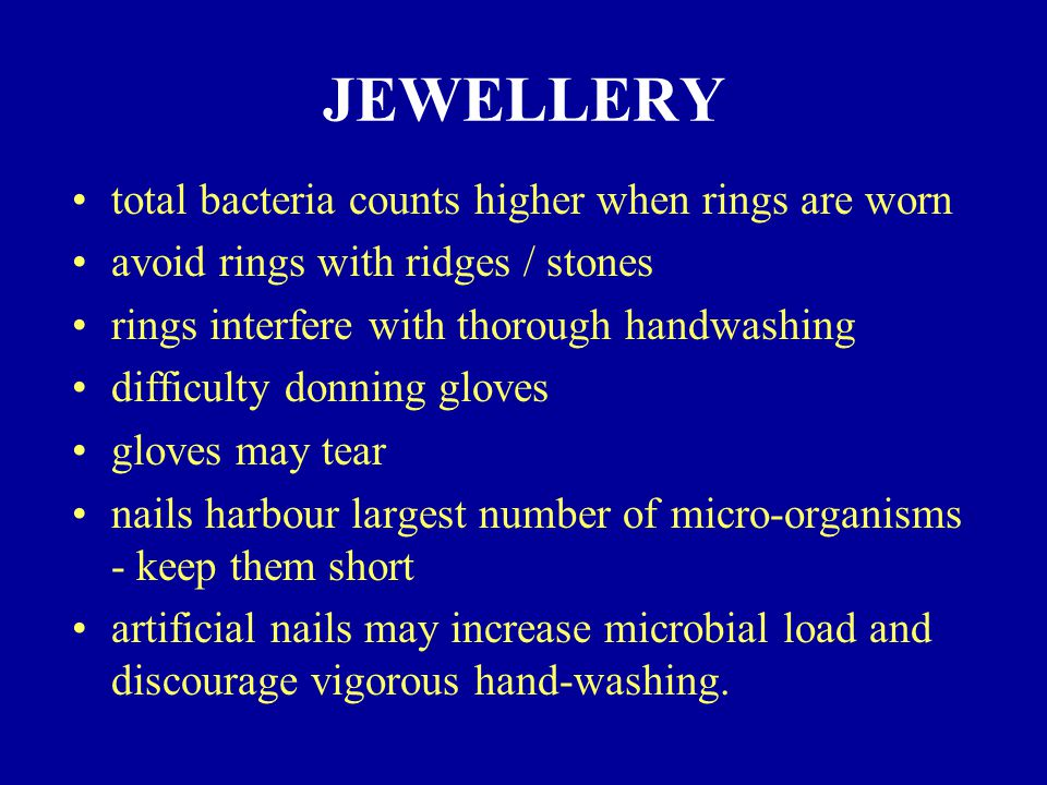 JEWELLERY total bacteria counts higher when rings are worn avoid rings with ridges / stones rings interfere with thorough handwashing difficulty donning gloves gloves may tear nails harbour largest number of micro-organisms - keep them short artificial nails may increase microbial load and discourage vigorous hand-washing.