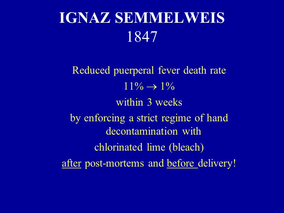 IGNAZ SEMMELWEIS 1847 Reduced puerperal fever death rate 11%  1% within 3 weeks by enforcing a strict regime of hand decontamination with chlorinated lime (bleach) after post-mortems and before delivery!