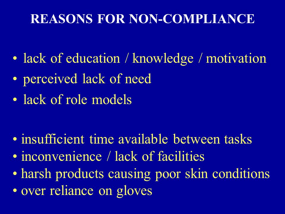 REASONS FOR NON-COMPLIANCE lack of education / knowledge / motivation perceived lack of need lack of role models insufficient time available between tasks inconvenience / lack of facilities harsh products causing poor skin conditions over reliance on gloves