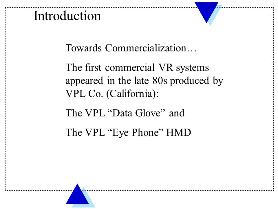 "Towards Commercialization… The first commercial VR systems appeared in the late 80s produced by VPL Co. (California): The VPL ""Data Glove"" and The VPL"