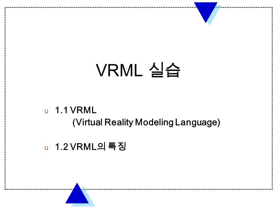 VRML 실습  1.1 VRML (Virtual Reality Modeling Language)  1.2 VRML 의 특징