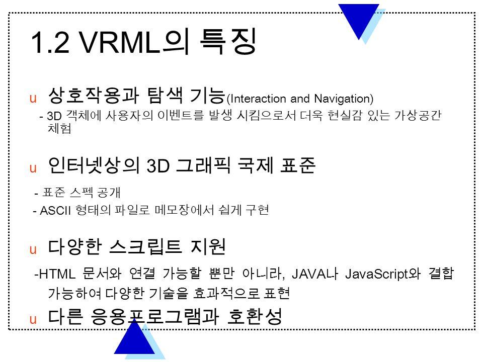1.2 VRML 의 특징  상호작용과 탐색 기능 (Interaction and Navigation) - 3D 객체에 사용자의 이벤트를 발생 시킴으로서 더욱 현실감 있는 가상공간 체험  인터넷상의 3D 그래픽 국제 표준 - 표준 스펙 공개 - ASCII 형태의 파일로 메모장에서 쉽게 구현  다양한 스크립트 지원 -HTML 문서와 연결 가능할 뿐만 아니라, JAVA 나 JavaScript 와 결합 가능하여 다양한 기술을 효과적으로 표현  다른 응용프로그램과 호환성