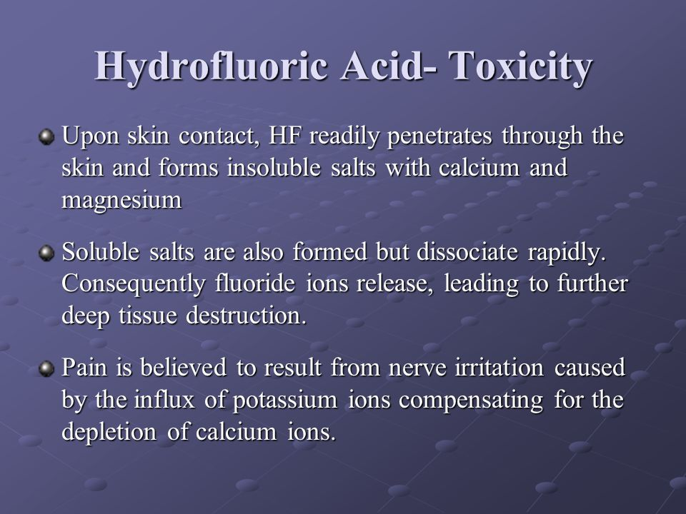 Hydrofluoric Acid- Toxicity Upon skin contact, HF readily penetrates through the skin and forms insoluble salts with calcium and magnesium Soluble sal