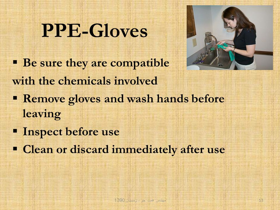 PPE-Gloves  Be sure they are compatible with the chemicals involved  Remove gloves and wash hands before leaving  Inspect before use  Clean or discard immediately after use 13 مهندس همت جو - زمستان 1390