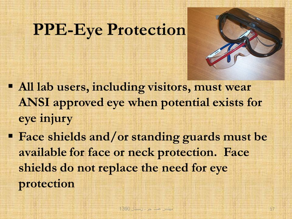 PPE-Eye Protection  All lab users, including visitors, must wear ANSI approved eye when potential exists for eye injury  Face shields and/or standing guards must be available for face or neck protection.
