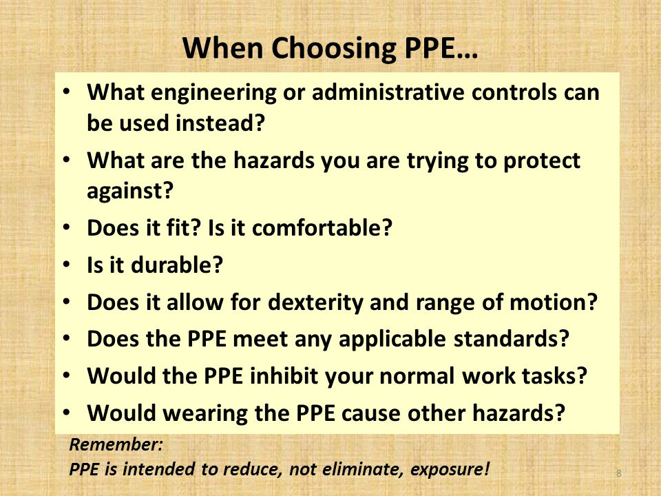 When Choosing PPE… What engineering or administrative controls can be used instead.