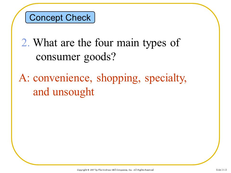 Copyright © 2007 by The McGraw-Hill Companies, Inc. All Rights Reserved. Slide 10-18 Concept Check 2. What are the four main types of consumer goods?