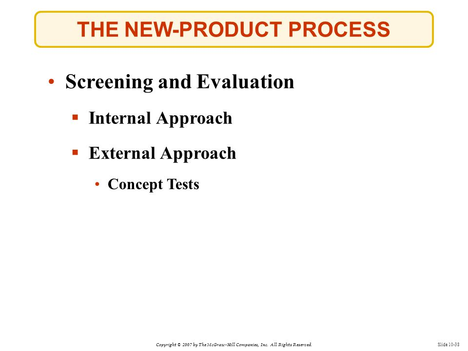 Copyright © 2007 by The McGraw-Hill Companies, Inc. All Rights Reserved. Slide 10-38 THE NEW-PRODUCT PROCESS  Internal Approach Screening and Evaluat