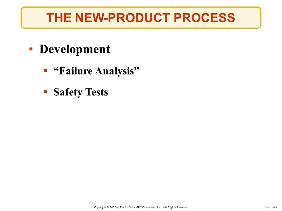 """Copyright © 2007 by The McGraw-Hill Companies, Inc. All Rights Reserved. Slide 10-44 THE NEW-PRODUCT PROCESS  """"Failure Analysis"""" Development  Safety"""