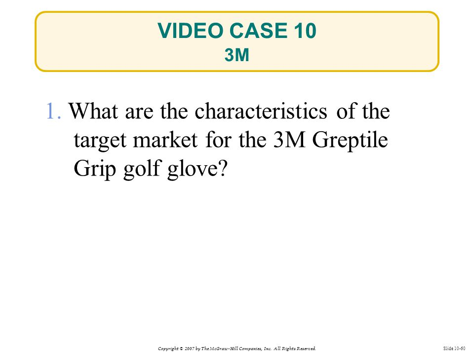 Copyright © 2007 by The McGraw-Hill Companies, Inc. All Rights Reserved. Slide 10-60 1. What are the characteristics of the target market for the 3M G