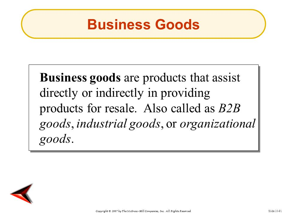 Copyright © 2007 by The McGraw-Hill Companies, Inc. All Rights Reserved. Slide 10-91 Business Goods Business goods are products that assist directly o