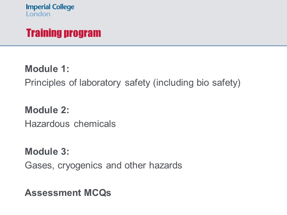 Training program Module 1: Principles of laboratory safety (including bio safety) Module 2: Hazardous chemicals Module 3: Gases, cryogenics and other hazards Assessment MCQs