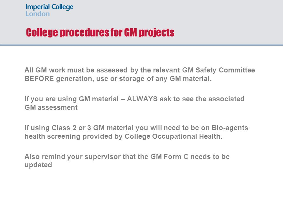 College procedures for GM projects All GM work must be assessed by the relevant GM Safety Committee BEFORE generation, use or storage of any GM material.