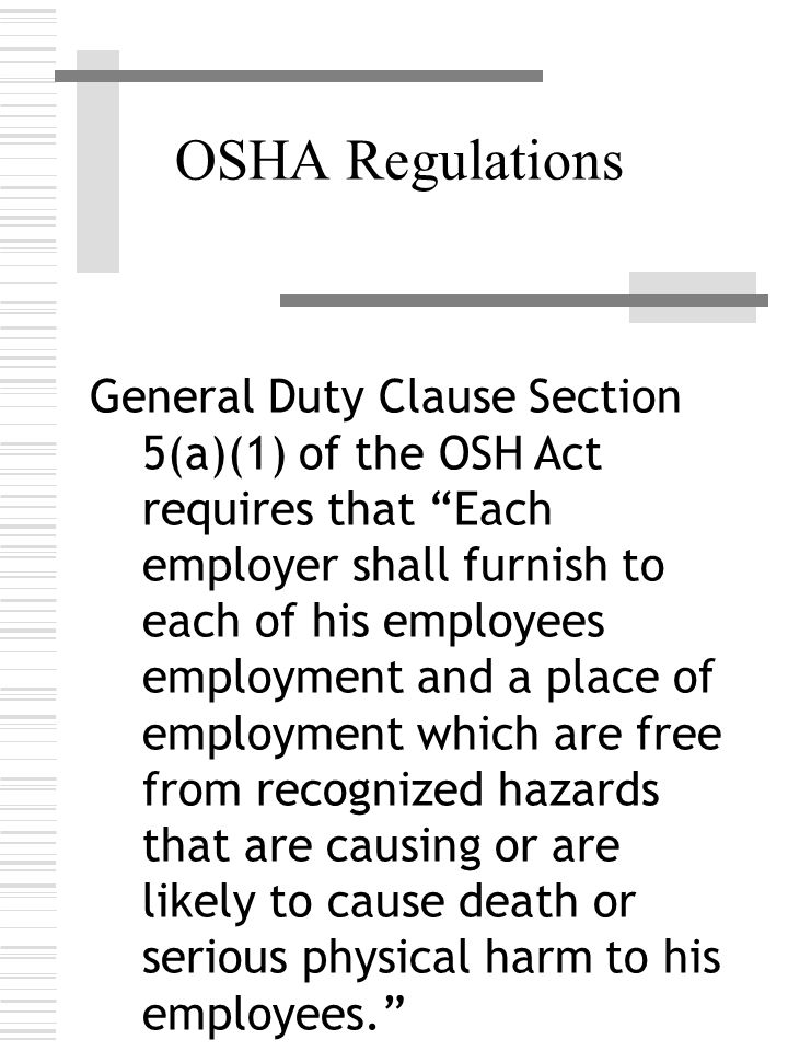 OSHA Regulations General Duty Clause Section 5(a)(1) of the OSH Act requires that Each employer shall furnish to each of his employees employment and a place of employment which are free from recognized hazards that are causing or are likely to cause death or serious physical harm to his employees.