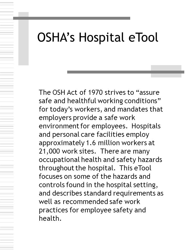 OSHA's Hospital eTool The OSH Act of 1970 strives to assure safe and healthful working conditions for today's workers, and mandates that employers provide a safe work environment for employees.