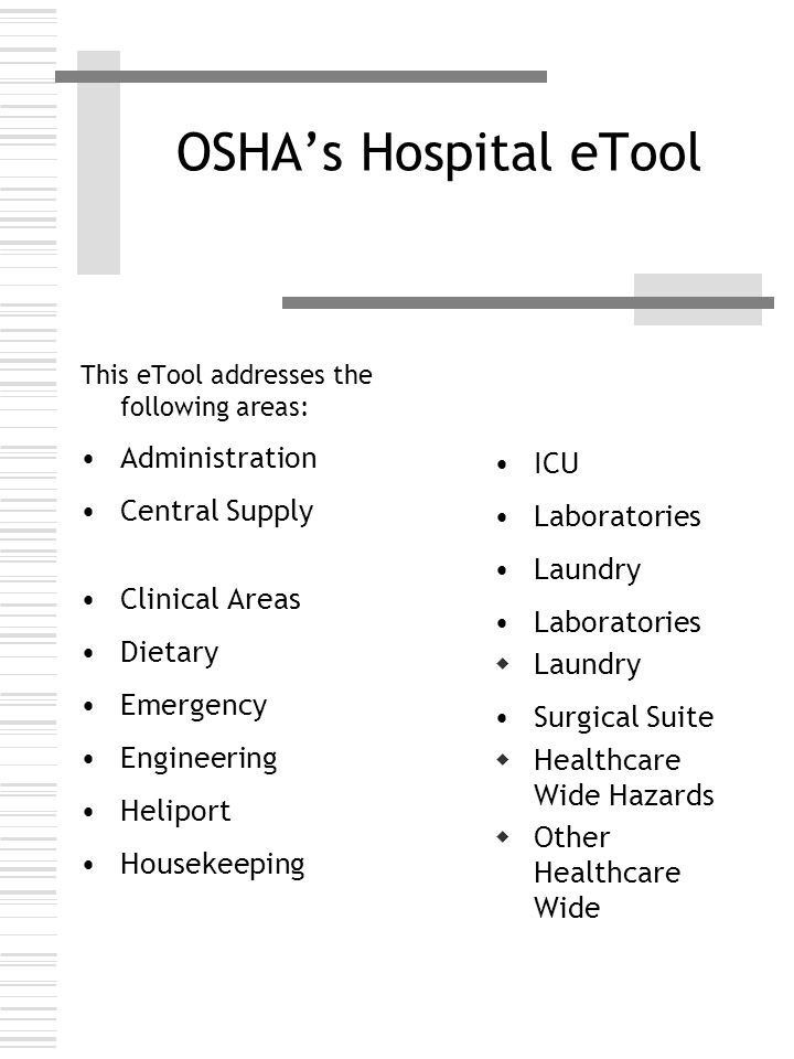 OSHA's Hospital eTool Healthcare Wide Hazards Bloodborne Pathogens 1.Exposure Control Plan 2.HIV, HBV, HCV Electrical Ergonomics Fire Hazards Hazardous Chemicals Infection-MRSA, VRE, SARS, etc.