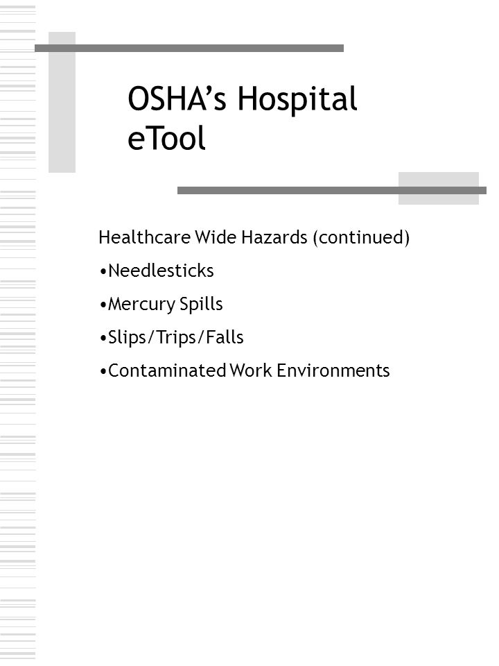 OSHA's Hospital eTool Healthcare Wide Hazards (continued) Needlesticks Mercury Spills Slips/Trips/Falls Contaminated Work Environments