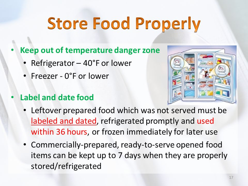 Keep out of temperature danger zone Refrigerator – 40°F or lower Freezer - 0°F or lower Label and date food Leftover prepared food which was not serve