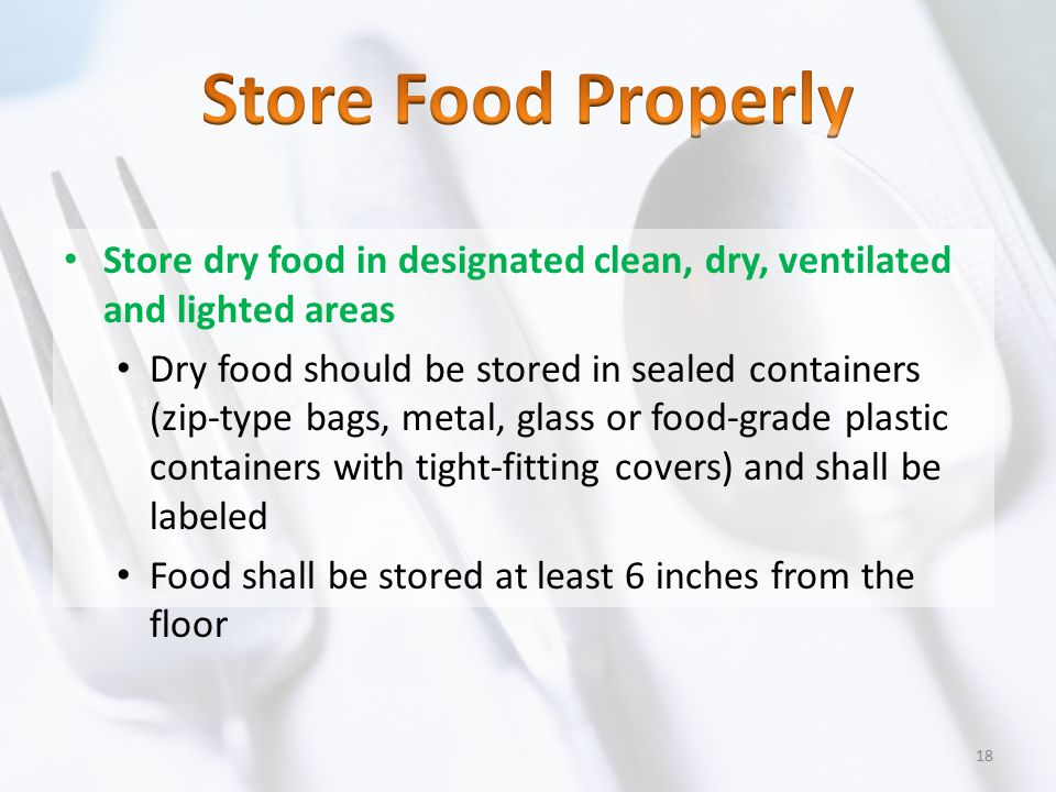 Store dry food in designated clean, dry, ventilated and lighted areas Dry food should be stored in sealed containers (zip-type bags, metal, glass or f
