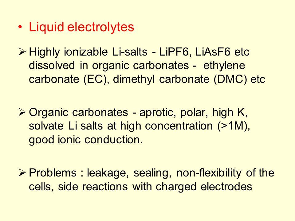 Liquid electrolytes  Highly ionizable Li-salts - LiPF6, LiAsF6 etc dissolved in organic carbonates - ethylene carbonate (EC), dimethyl carbonate (DMC) etc  Organic carbonates - aprotic, polar, high K, solvate Li salts at high concentration (>1M), good ionic conduction.