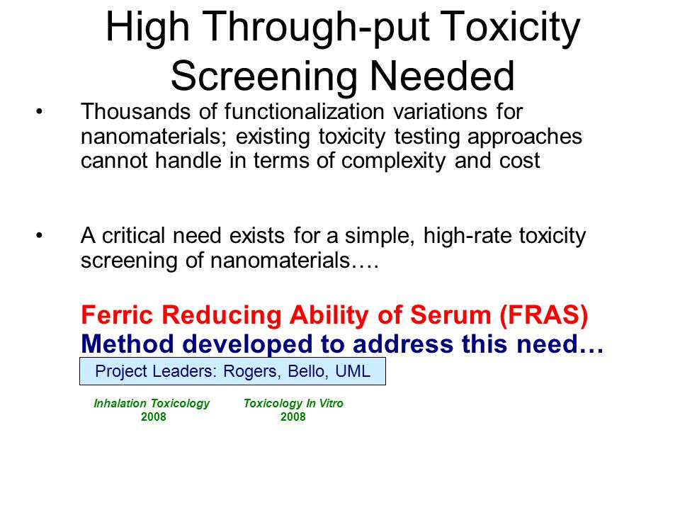 High Through-put Toxicity Screening Needed Thousands of functionalization variations for nanomaterials; existing toxicity testing approaches cannot handle in terms of complexity and cost A critical need exists for a simple, high-rate toxicity screening of nanomaterials….