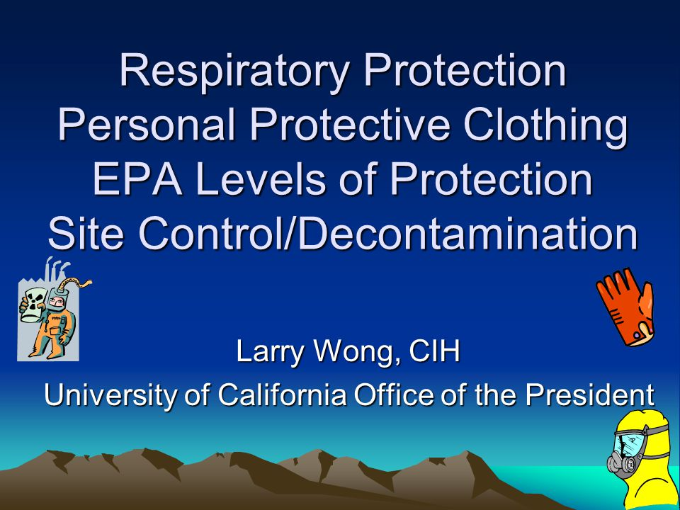 Respiratory Protection Personal Protective Clothing EPA Levels of Protection Site Control/Decontamination Larry Wong, CIH University of California Office of the President