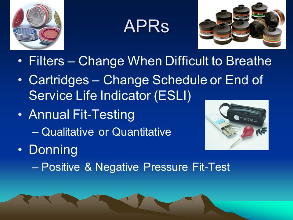 APRs Filters – Change When Difficult to Breathe Cartridges – Change Schedule or End of Service Life Indicator (ESLI) Annual Fit-Testing –Qualitative o