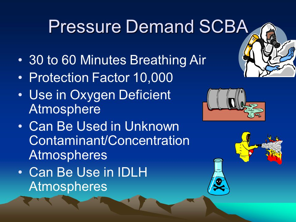 Pressure Demand SCBA 30 to 60 Minutes Breathing Air Protection Factor 10,000 Use in Oxygen Deficient Atmosphere Can Be Used in Unknown Contaminant/Concentration Atmospheres Can Be Use in IDLH Atmospheres