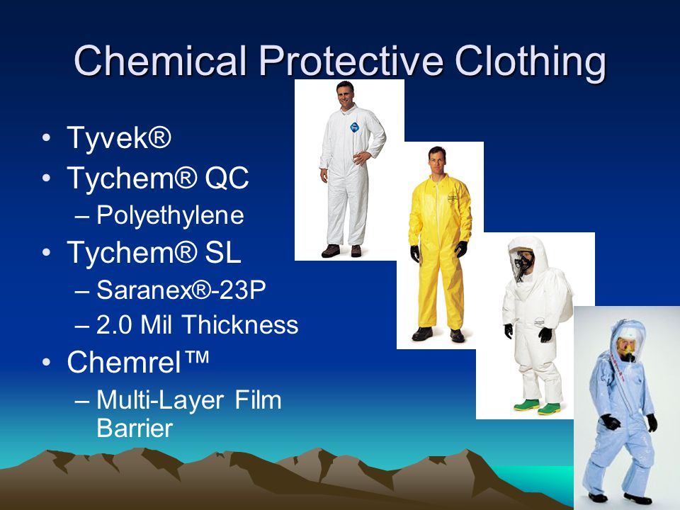 Chemical Protective Clothing Tyvek® Tychem® QC –Polyethylene Tychem® SL –Saranex®-23P –2.0 Mil Thickness Chemrel™ –Multi-Layer Film Barrier
